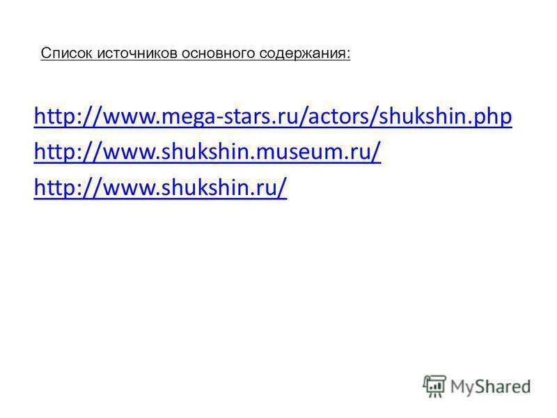 Список источников основного содержания: http://www.mega-stars.ru/actors/shukshin.php http://www.shukshin.museum.ru/ http://www.shukshin.ru/