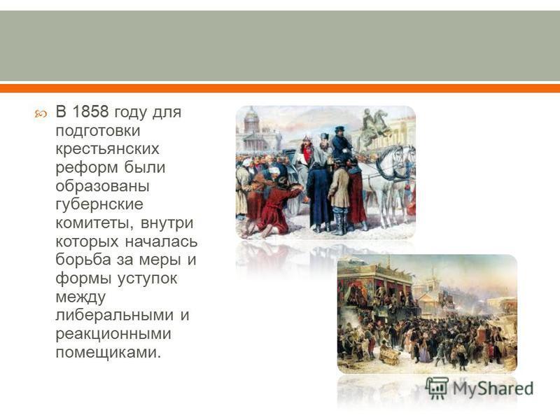 В 1858 году для подготовки крестьянских реформ были образованы губернские комитеты, внутри которых началась борьба за меры и формы уступок между либеральными и реакционными помещиками.