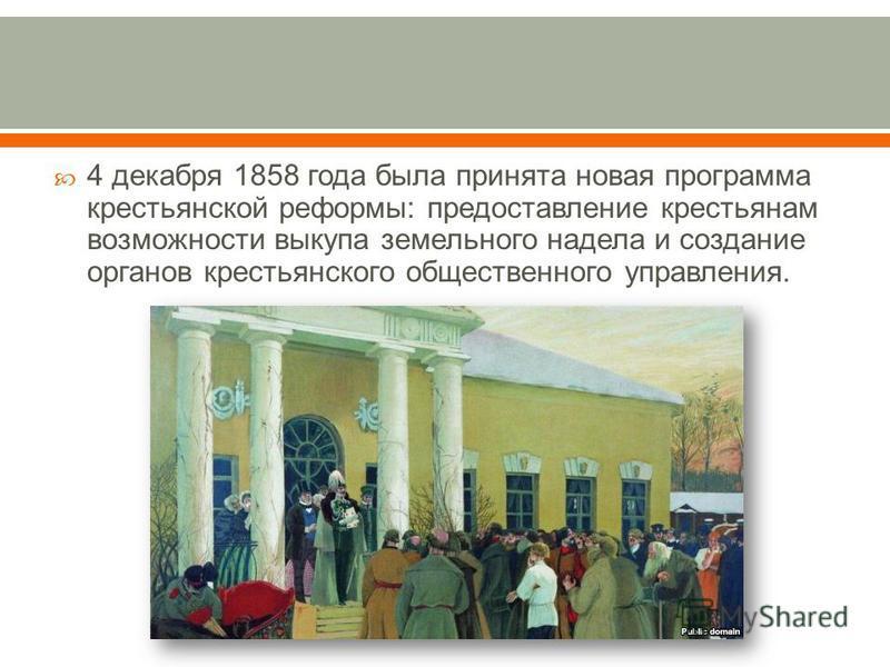 4 декабря 1858 года была принята новая программа крестьянской реформы : предоставление крестьянам возможности выкупа земельного надела и создание органов крестьянского общественного управления.