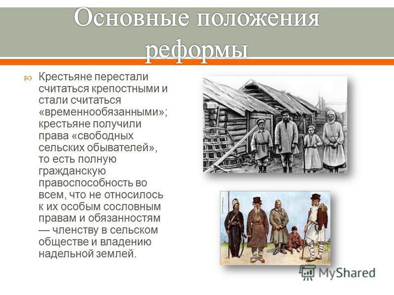 Крестьяне перестали считаться крепостными и стали считаться « временнообязанными »; крестьяне получили права « свободных сельских обывателей », то есть полную гражданскую правоспособность во всем, что не относилось к их особым сословным правам и обяз