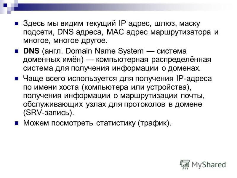 Здесь мы видим текущий IP адрес, шлюз, маску подсети, DNS адреса, MAC адрес маршрутизатора и многое, многое другое. DNS (англ. Domain Name System система доменных имён) компьютерная распределённая система для получения информации о доменах. Чаще всег