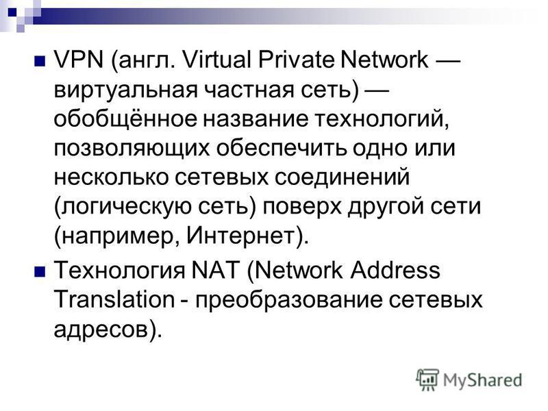VPN (англ. Virtual Private Network виртуальная частная сеть) обобщённое название технологий, позволяющих обеспечить одно или несколько сетевых соединений (логическую сеть) поверх другой сети (например, Интернет). Технология NAT (Network Address Trans