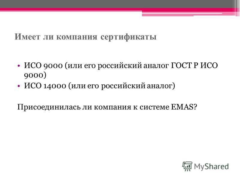 Имеет ли компания сертификаты ИСО 9000 (или его российский аналог ГОСТ Р ИСО 9000) ИСО 14000 (или его российский аналог) Присоединилась ли компания к системе ЕMAS?