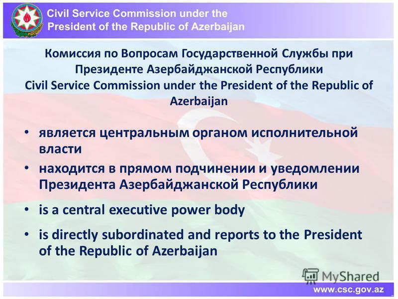 Комиссия по Вопросам Государственной Службы при Президенте Азербайджанской Республики Civil Service Commission under the President of the Republic of Azerbaijan является центральным органом исполнительной власти находится в прямом подчинении и уведом