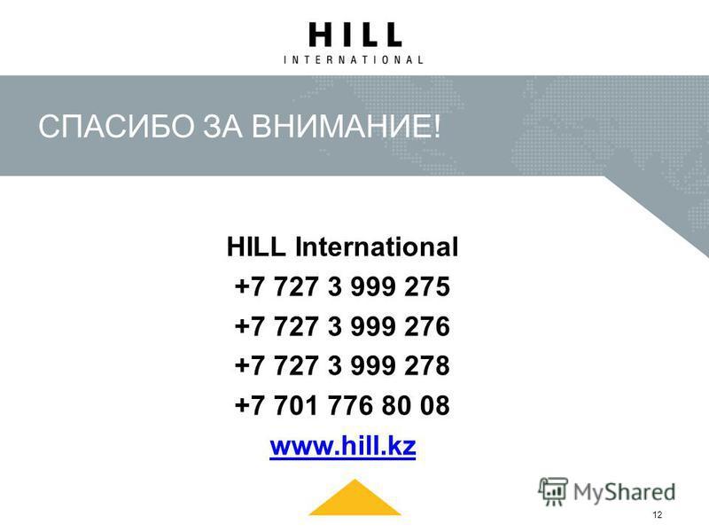 СПАСИБО ЗА ВНИМАНИЕ! HILL International +7 727 3 999 275 +7 727 3 999 276 +7 727 3 999 278 +7 701 776 80 08 www.hill.kz 12