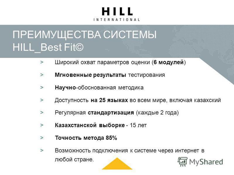 ПРЕИМУЩЕСТВА СИСТЕМЫ HILL_Best Fit© >Широкий охват параметров оценки (6 модулей) >Мгновенные результаты тестирования >Научно-обоснованная методика >Доступность на 25 языках во всем мире, включая казахский >Регулярная стандартизация (каждые 2 года) >К