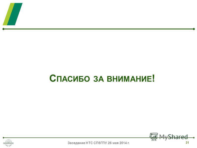 С ПАСИБО ЗА ВНИМАНИЕ ! Заседание НТС СПбГПУ. 26 мая 2014 г. 31