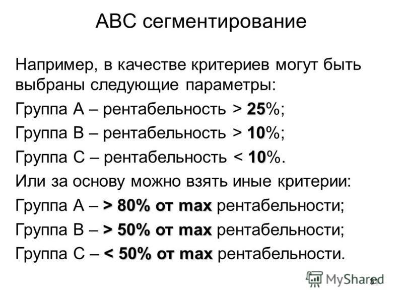 31 АВС сегментирование Например, в качестве критериев могут быть выбраны следующие параметры: 25 Группа А – рентабельность > 25%; 10 Группа В – рентабельность > 10%; 10 Группа С – рентабельность < 10%. Или за основу можно взять иные критерии: > 80% о