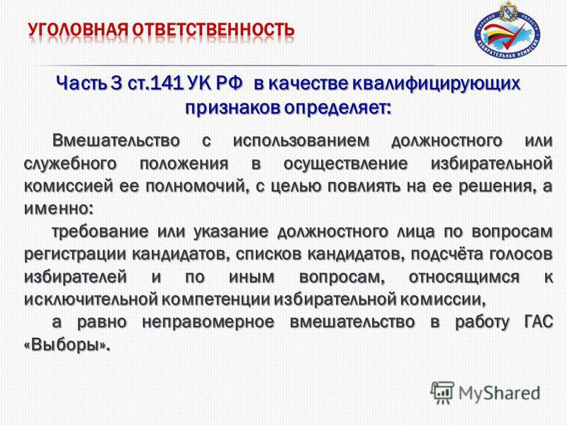 Часть 3 ст.141 УК РФ в качестве квалифицирующих признаков определяет: Вмешательство с использованием должностного или служебного положения в осуществление избирательной комиссией ее полномочий, с целью повлиять на ее решения, а именно: требование или