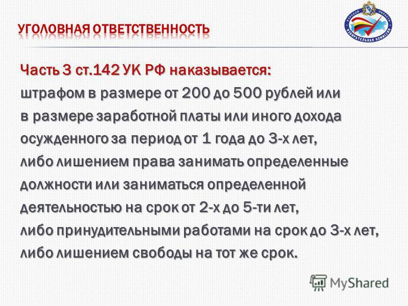 Часть 3 ст.142 УК РФ наказывается: штрафом в размере от 200 до 500 рублей или в размере заработной платы или иного дохода осужденного за период от 1 года до 3-х лет, либо лишением права занимать определенные должности или заниматься определенной деят
