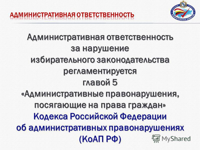 Административная ответственность за нарушение избирательного законодательства регламентируется главой 5 «Административные правонарушения, посягающие на права граждан» Кодекса Российской Федерации об административных правонарушениях (КоАП РФ)