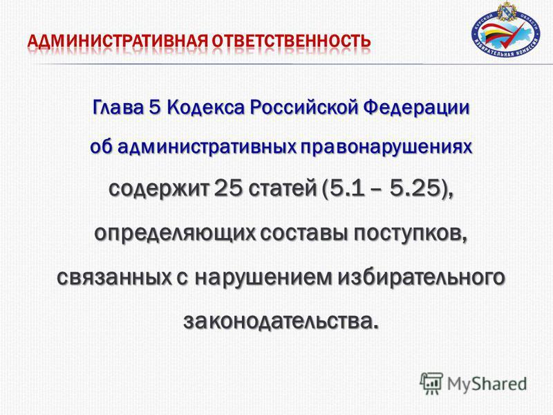 Глава 5 Кодекса Российской Федерации об административных правонарушениях содержит 25 статей (5.1 – 5.25), определяющих составы поступков, связанных с нарушением избирательного законодательства.