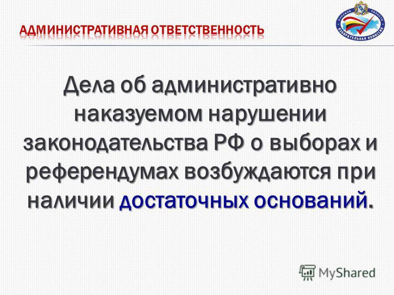 Дела об административно наказуемом нарушении законодательства РФ о выборах и референдумах возбуждаются при наличии достаточных оснований.