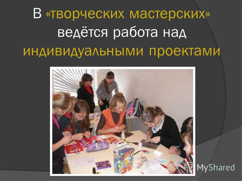 В «творческих мастерских» ведётся работа над индивидуальными проектами