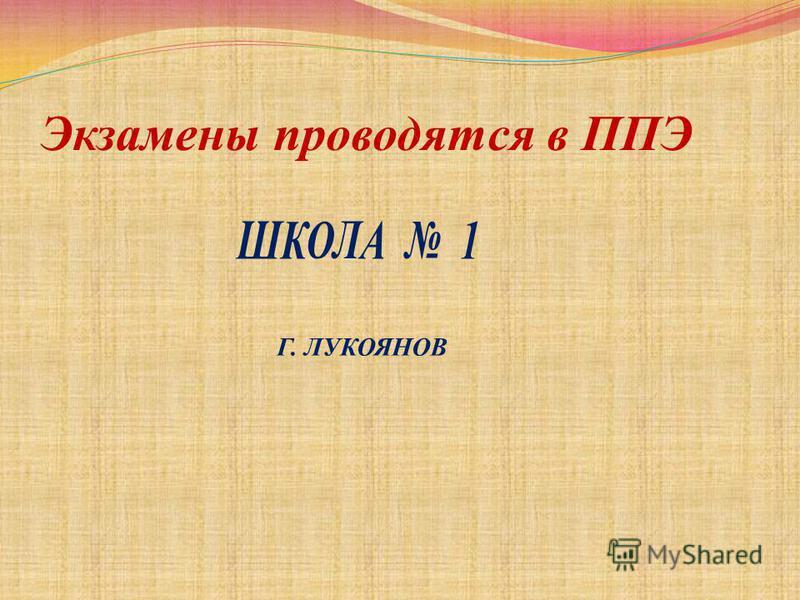 Экзамены проводятся в ППЭ ШКОЛА 1 Г. ЛУКОЯНОВ