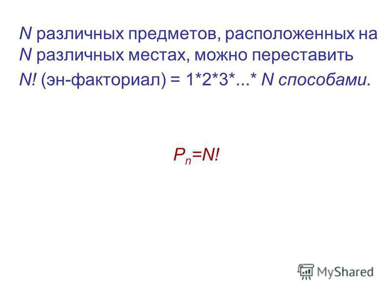 N различных предметов, расположенных на N различных местах, можно переставить N! (эн-факториал) = 1*2*3*...* N способами. P n =N!