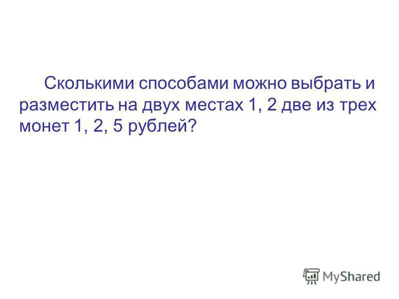 Сколькими способами можно выбрать и разместить на двух местах 1, 2 две из трех монет 1, 2, 5 рублей?