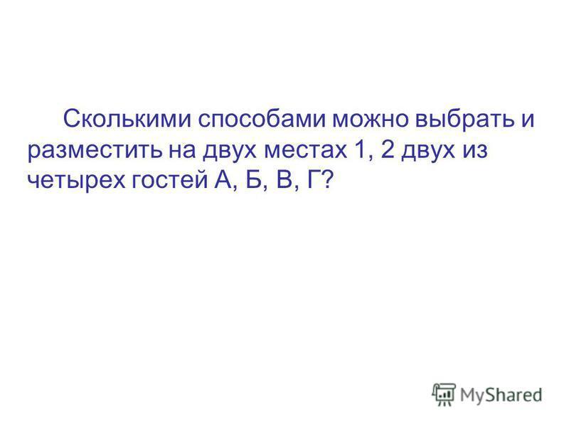 Сколькими способами можно выбрать и разместить на двух местах 1, 2 двух из четырех гостей А, Б, В, Г?