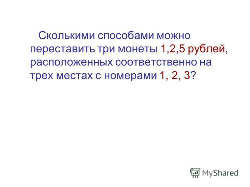 Сколькими способами можно переставить три монеты 1,2,5 рублей, расположенных соответственно на трех местах с номерами 1, 2, 3?
