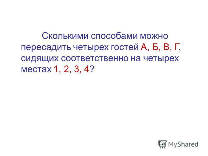 Сколькими способами можно пересадить четырех гостей А, Б, В, Г, сидящих соответственно на четырех местах 1, 2, 3, 4?