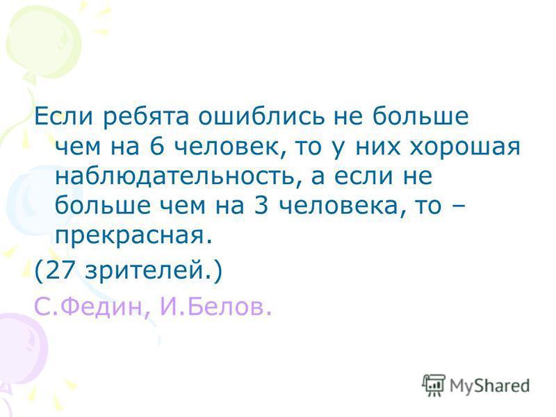 Если ребята ошиблись не больше чем на 6 человек, то у них хорошая наблюдательность, а если не больше чем на 3 человека, то – прекрасная. (27 зрителей.) С.Федин, И.Белов.
