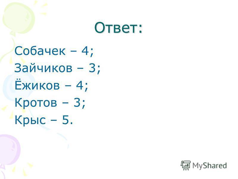Ответ: Собачек – 4; Зайчиков – 3; Ёжиков – 4; Кротов – 3; Крыс – 5.