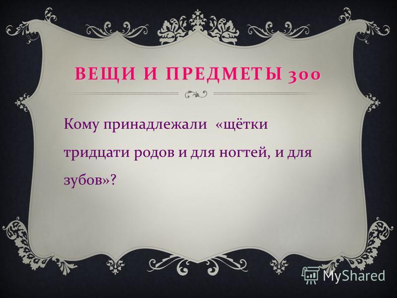 ВЕЩИ И ПРЕДМЕТЫ 300 Кому принадлежали « щётки тридцати родов и для ногтей, и для зубов »?