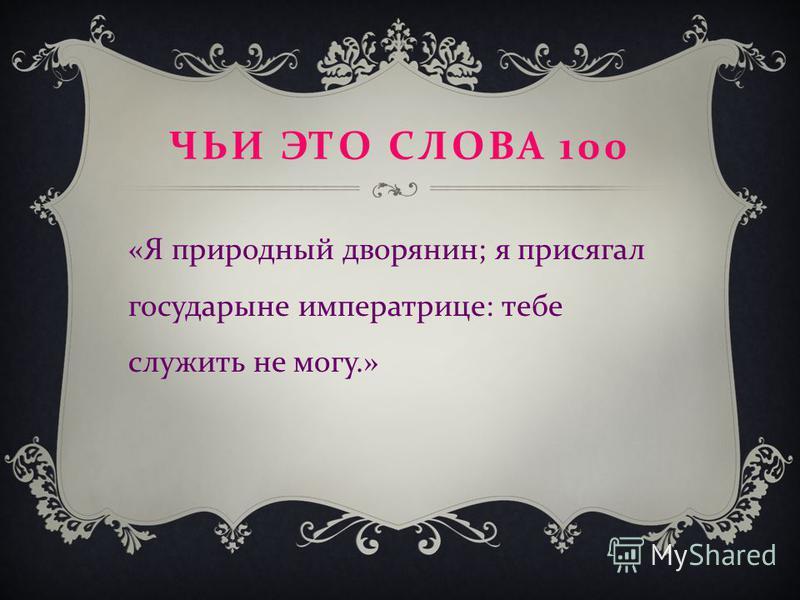 ЧЬИ ЭТО СЛОВА 100 « Я природный дворянин ; я присягал государыне императрице : тебе служить не могу.»