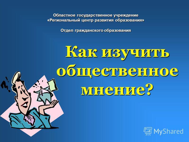 Как изучить общественное мнение? Областное государственное учреждение «Региональный центр развития образования» Отдел гражданского образования