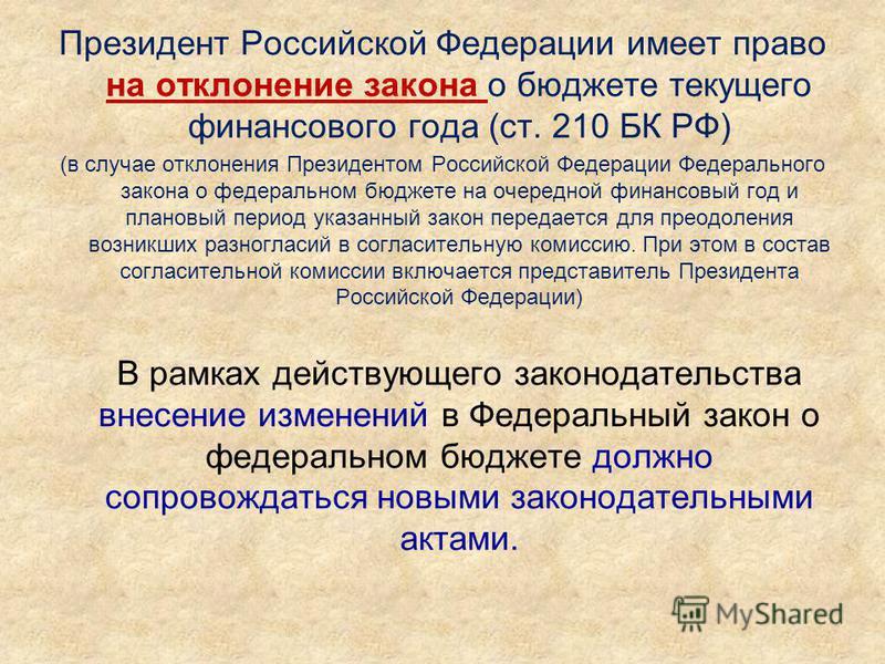 Президент Российской Федерации имеет право на отклонение закона о бюджете текущего финансового года (ст. 210 БК РФ) (в случае отклонения Президентом Российской Федерации Федерального закона о федеральном бюджете на очередной финансовый год и плановый