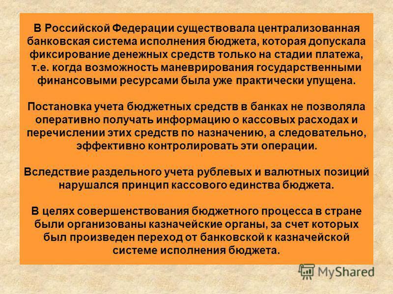 В Российской Федерации существовала централизованная банковская система исполнения бюджета, которая допускала фиксирование денежных средств только на стадии платежа, т.е. когда возможность маневрирования государственными финансовыми ресурсами была уж