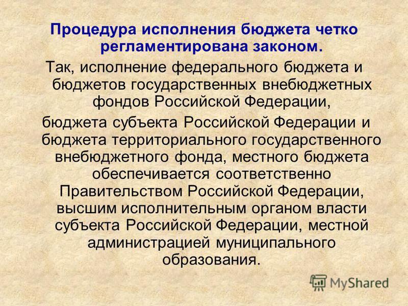Процедура исполнения бюджета четко регламентирована законом. Так, исполнение федерального бюджета и бюджетов государственных внебюджетных фондов Российской Федерации, бюджета субъекта Российской Федерации и бюджета территориального государственного в