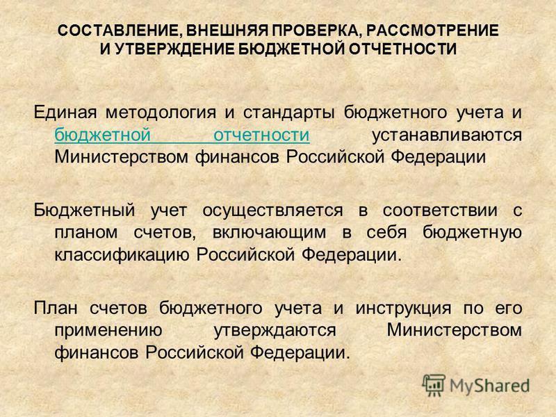 СОСТАВЛЕНИЕ, ВНЕШНЯЯ ПРОВЕРКА, РАССМОТРЕНИЕ И УТВЕРЖДЕНИЕ БЮДЖЕТНОЙ ОТЧЕТНОСТИ Единая методология и стандарты бюджетного учета и бюджетной отчетности устанавливаются Министерством финансов Российской Федерации бюджетной отчетности Бюджетный учет осущ