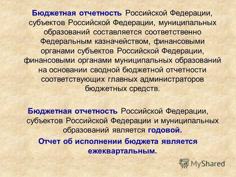 Бюджетная отчетность Российской Федерации, субъектов Российской Федерации, муниципальных образований составляется соответственно Федеральным казначейством, финансовыми органами субъектов Российской Федерации, финансовыми органами муниципальных образо