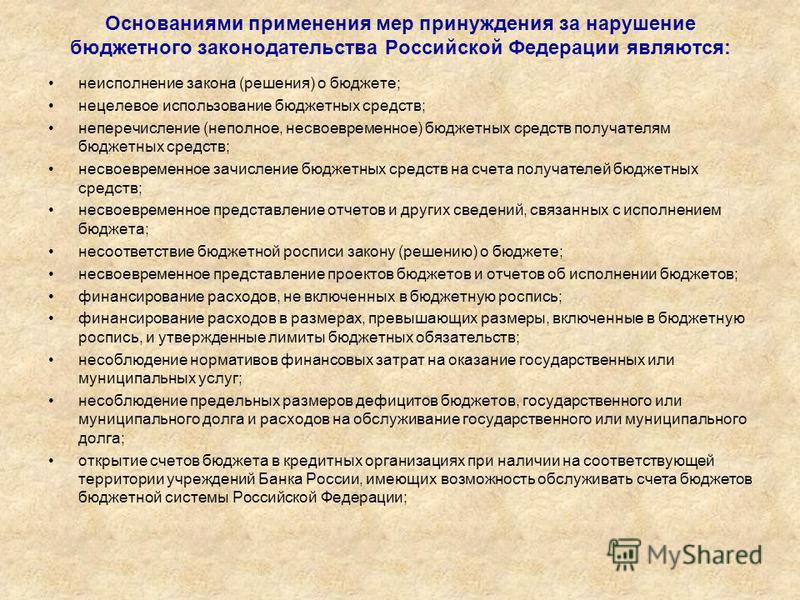 Основаниями применения мер принуждения за нарушение бюджетного законодательства Российской Федерации являются: неисполнение закона (решения) о бюджете; нецелевое использование бюджетных средств; неперечисление (неполное, несвоевременное) бюджетных ср
