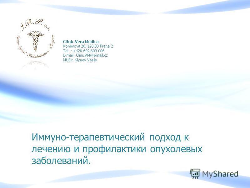 Иммуно-терапевтический подход к лечению и профилактики опухолевых заболеваний. Clinic Vera Medica Konevova 26, 120 00 Praha 2 Tel. : +420 602 609 006 E-mail: ClinicVM@email.cz MUDr. Klyuev Vasily