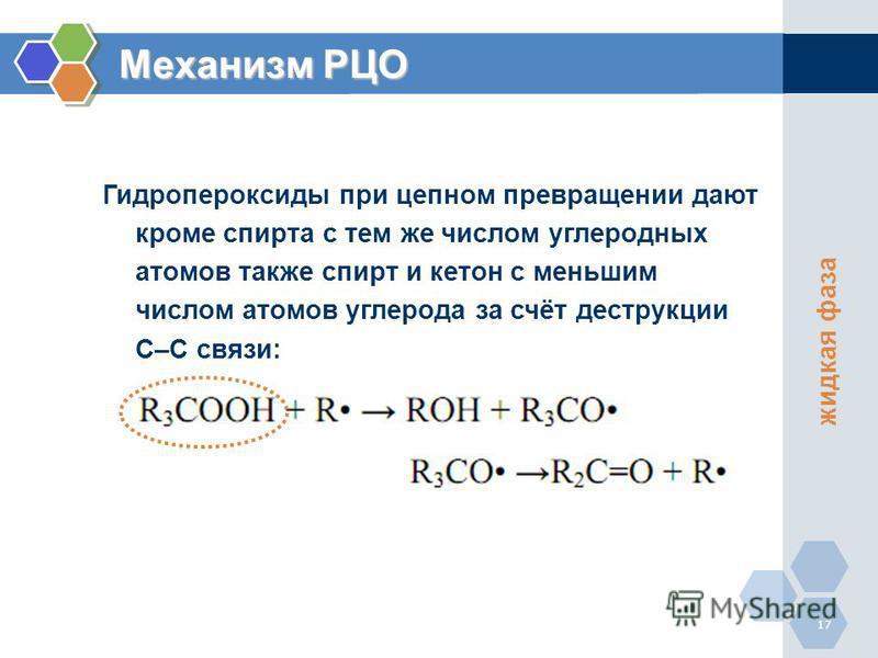 17 Гидропероксиды при цепном превращении дают кроме спирта с тем же числом углеродных атомов также спирт и кетон с меньшим числом атомов углерода за счёт деструкции С–С связи: Механизм РЦО жидкая фаза