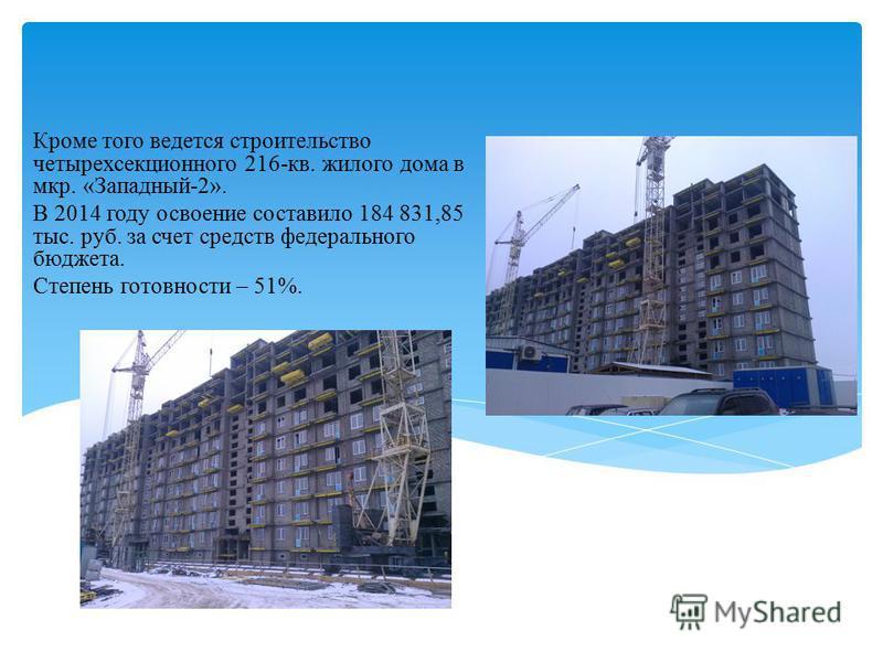 Кроме того ведется строительство четырехсекционного 216-кв. жилого дома в мкр. «Западный-2». В 2014 году освоение составило 184 831,85 тыс. руб. за счет средств федерального бюджета. Степень готовности – 51%.