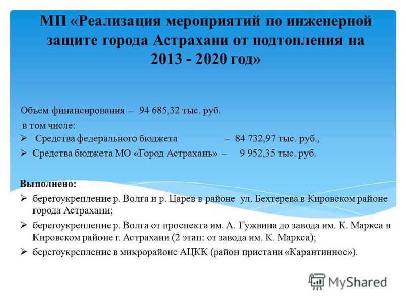 МП «Реализация мероприятий по инженерной защите города Астрахани от подтопления на 2013 - 2020 год» Объем финансирования – 94 685,32 тыс. руб. в том числе: Средства федерального бюджета – 84 732,97 тыс. руб., Средства бюджета МО «Город Астрахань» – 9