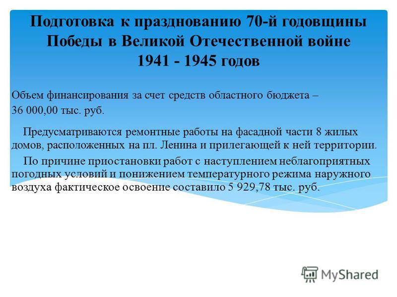 Подготовка к празднованию 70-й годовщины Победы в Великой Отечественной войне 1941 - 1945 годов Объем финансирования за счет средств областного бюджета – 36 000,00 тыс. руб. Предусматриваются ремонтные работы на фасадной части 8 жилых домов, располож