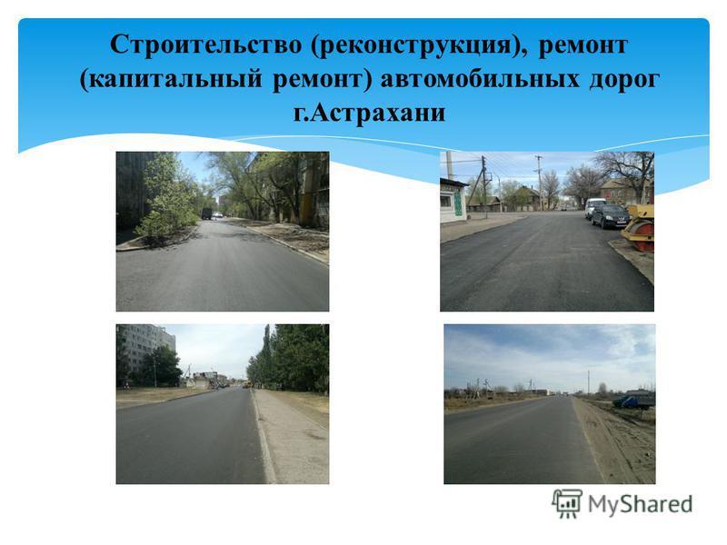 Строительство (реконструкция), ремонт (капитальный ремонт) автомобильных дорог г.Астрахани
