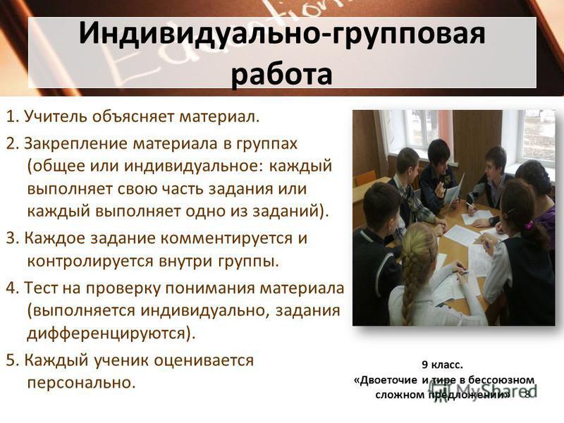 Индивидуально-групповая работа 1. Учитель объясняет материал. 2. Закрепление материала в группах (общее или индивидуальное: каждый выполняет свою часть задания или каждый выполняет одно из заданий). 3. Каждое задание комментируется и контролируется в