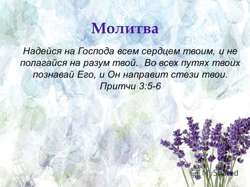 Prayer Надейся на Господа всем сердцем твоим, и не полагайся на разум твой. Во всех путях твоих познавай Его, и Он направит стези твои. Притчи 3:5-6 Молитва