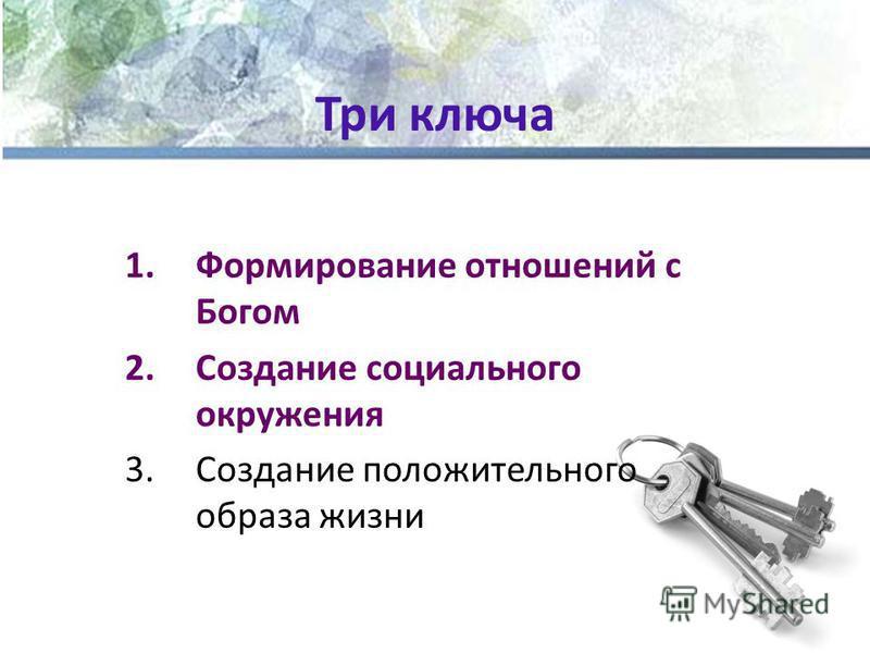 Три ключа 1. Формирование отношений с Богом 2. Создание социального окружения 3. Создание положительного образа жизни