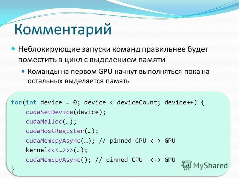Комментарий Неблокирующие запуски команд правильнее будет поместить в цикл с выделением памяти Команды на первом GPU начнут выполняться пока на остальных выделяется память for(int device = 0; device < deviceCount; device++) { cudaSetDevice(device); c