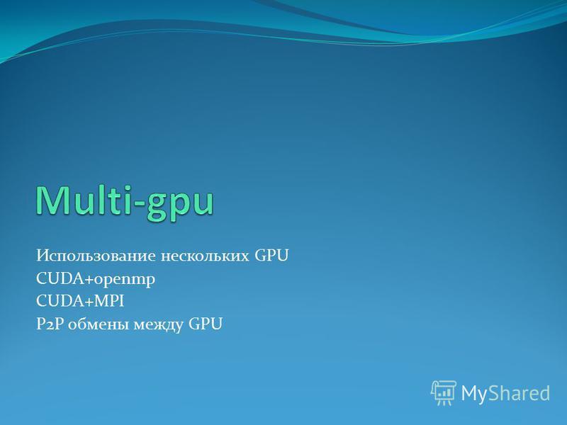 Использование нескольких GPU CUDA+openmp CUDA+MPI P2P обмены между GPU