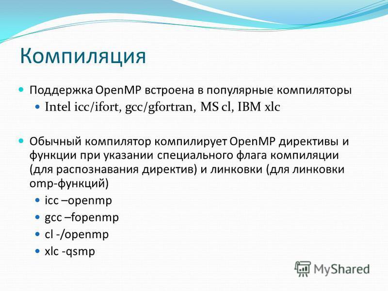 Компиляция Поддержка OpenMP встроена в популярные компиляторы Intel icc/ifort, gcc/gfortran, MS cl, IBM xlc Обычный компилятор компилирует OpenMP директивы и функции при указании специального флага компиляции (для распознавания директив) и линковки (