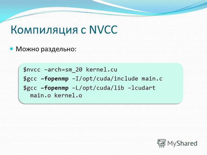 Компиляция с NVCC Можно раздельно: $nvcc –arch=sm_20 kernel.cu $gcc –fopenmp –I/opt/cuda/include main.c $gcc –fopenmp –L/opt/cuda/lib –lcudart main.o kernel.o