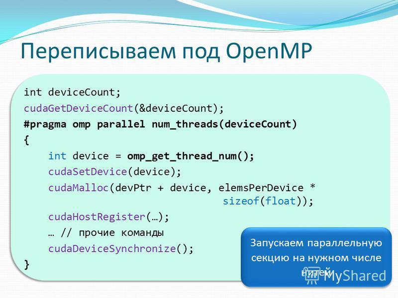Переписываем под OpenMP int deviceCount; cudaGetDeviceCount(&deviceCount); #pragma omp parallel num_threads(deviceCount) { int device = omp_get_thread_num(); cudaSetDevice(device); cudaMalloc(devPtr + device, elemsPerDevice * sizeof(float)); cudaHost