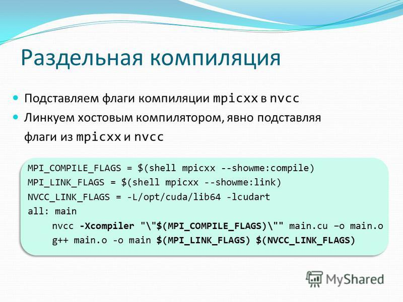 Раздельная компиляция Подставляем флаги компиляции mpicxx в nvcc Линкуем хвостовым компилятором, явно подставляя флаги из mpicxx и nvcc MPI_COMPILE_FLAGS = $(shell mpicxx --showme:compile) MPI_LINK_FLAGS = $(shell mpicxx --showme:link) NVCC_LINK_FLAG